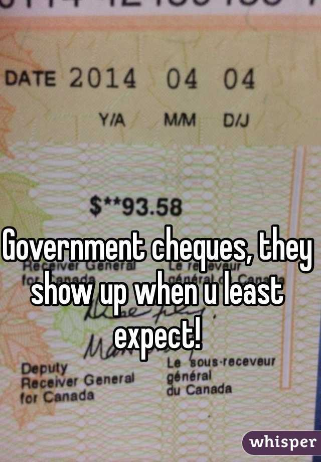 Government cheques, they show up when u least expect!