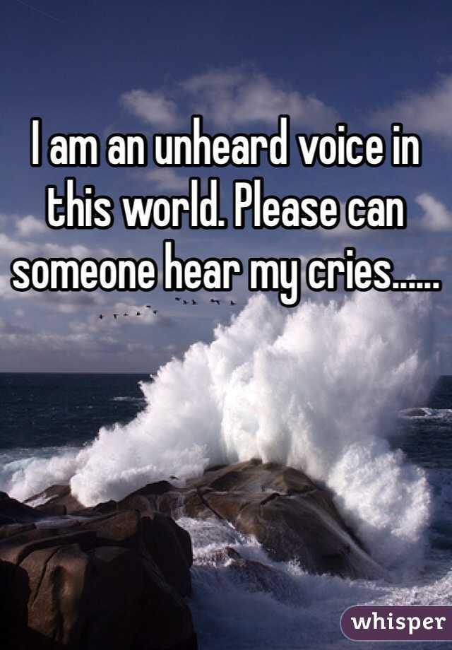 I am an unheard voice in this world. Please can someone hear my cries......