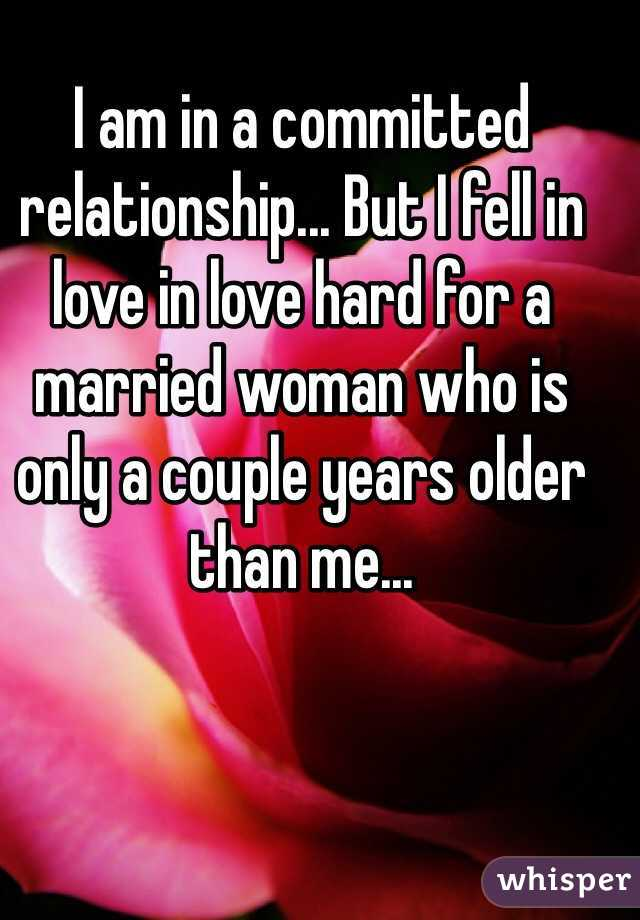 I am in a committed relationship... But I fell in love in love hard for a married woman who is only a couple years older than me...