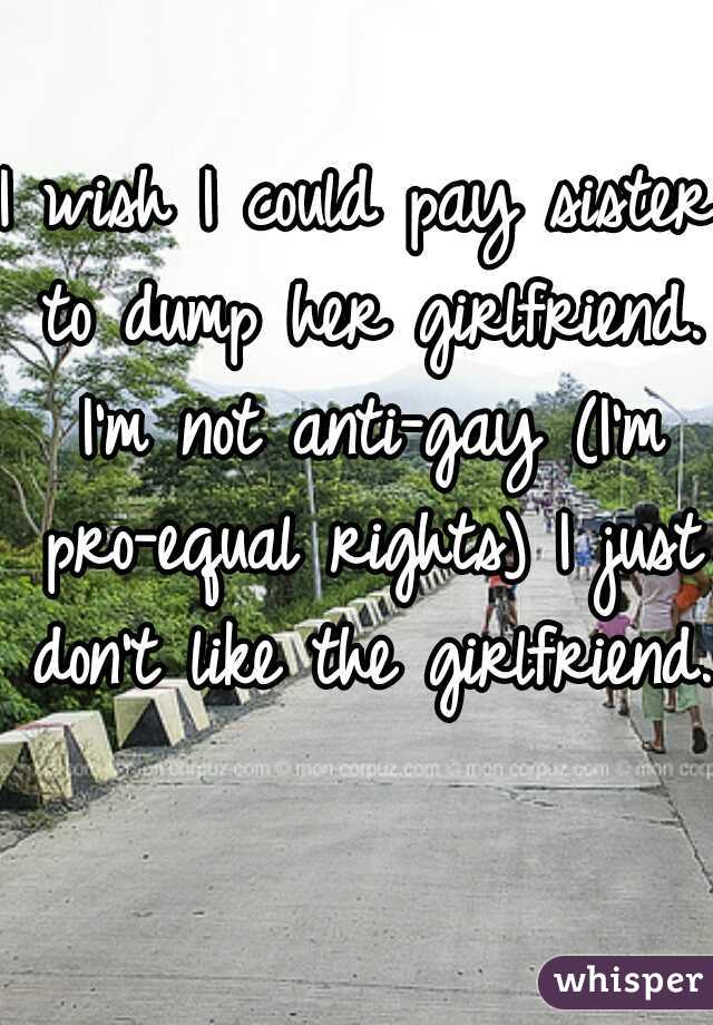 I wish I could pay sister to dump her girlfriend. I'm not anti-gay (I'm pro-equal rights) I just don't like the girlfriend.