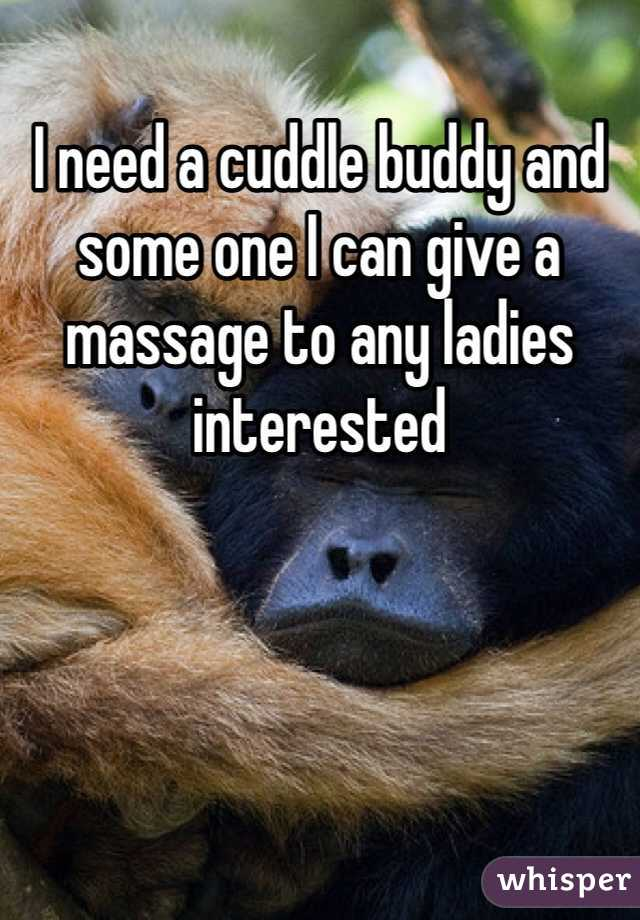 I need a cuddle buddy and some one I can give a massage to any ladies interested