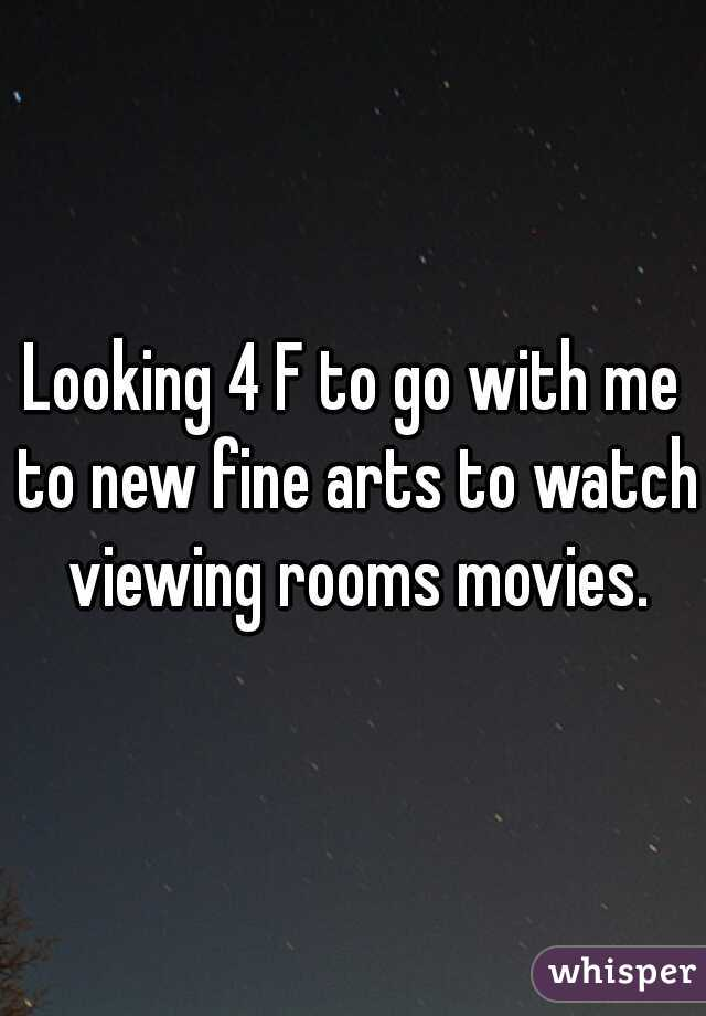Looking 4 F to go with me to new fine arts to watch viewing rooms movies.