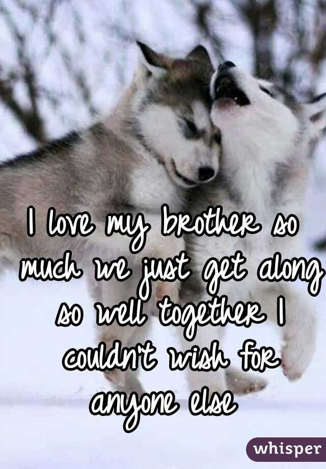 I love my brother so much we just get along so well together I couldn't wish for anyone else