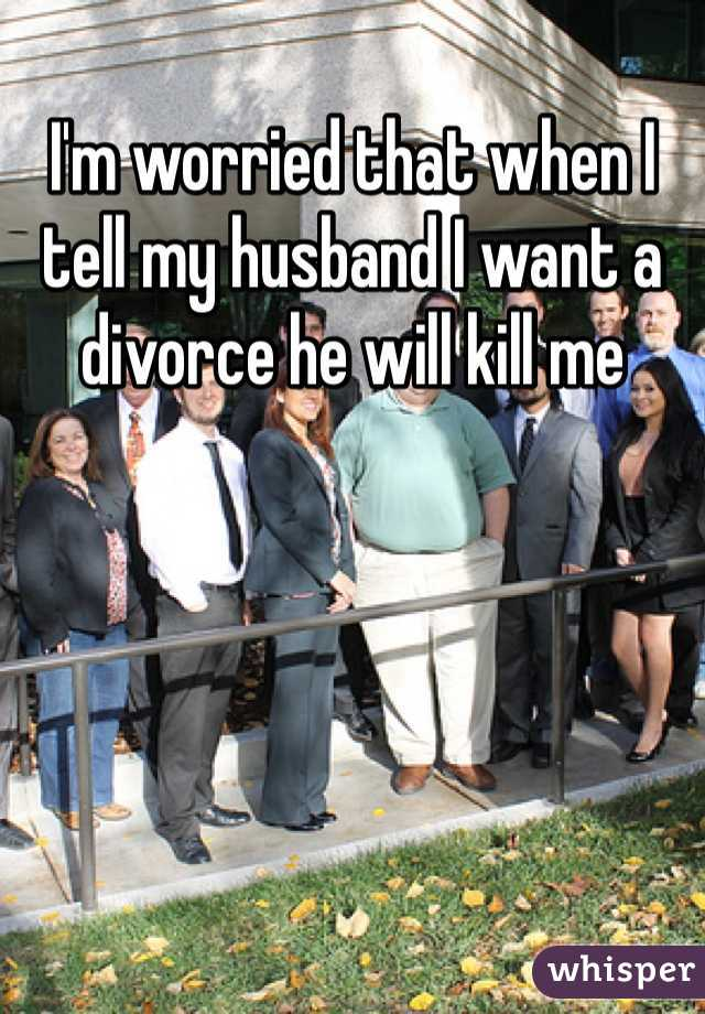 I'm worried that when I tell my husband I want a divorce he will kill me