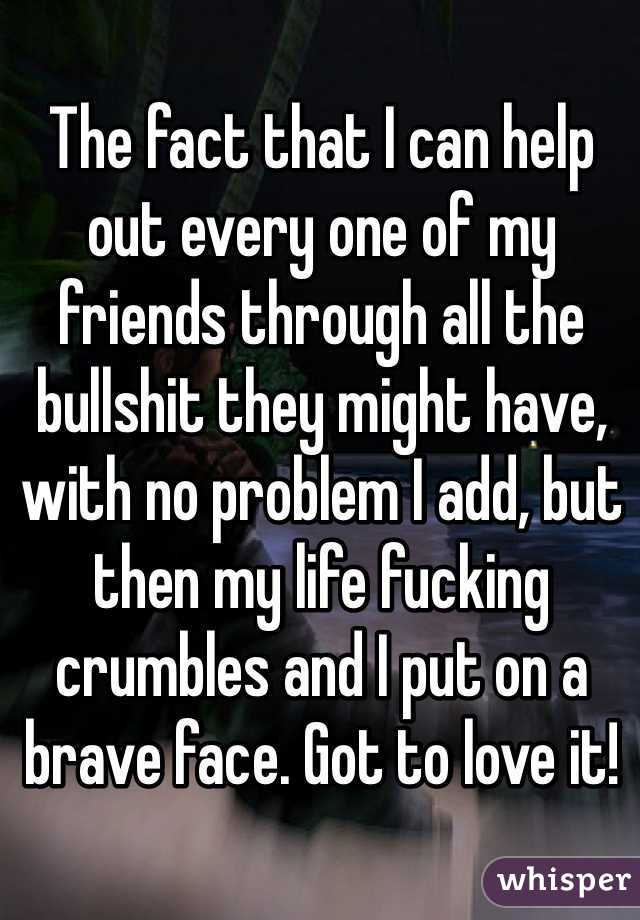 The fact that I can help out every one of my friends through all the bullshit they might have, with no problem I add, but then my life fucking crumbles and I put on a brave face. Got to love it!