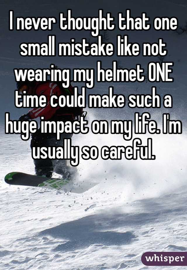 I never thought that one small mistake like not wearing my helmet ONE time could make such a huge impact on my life. I'm usually so careful.
