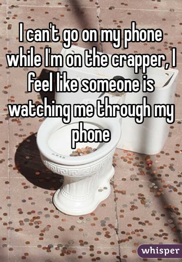 I can't go on my phone while I'm on the crapper, I feel like someone is watching me through my phone