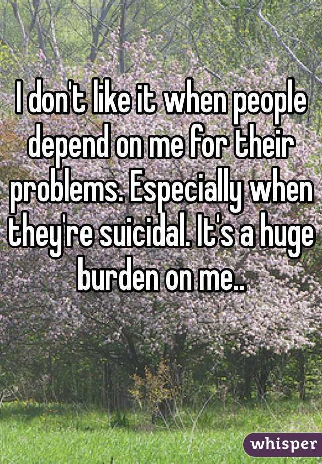 I don't like it when people depend on me for their problems. Especially when they're suicidal. It's a huge burden on me..