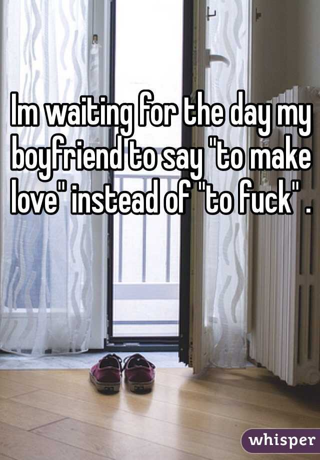 """Im waiting for the day my boyfriend to say """"to make love"""" instead of """"to fuck"""" ."""