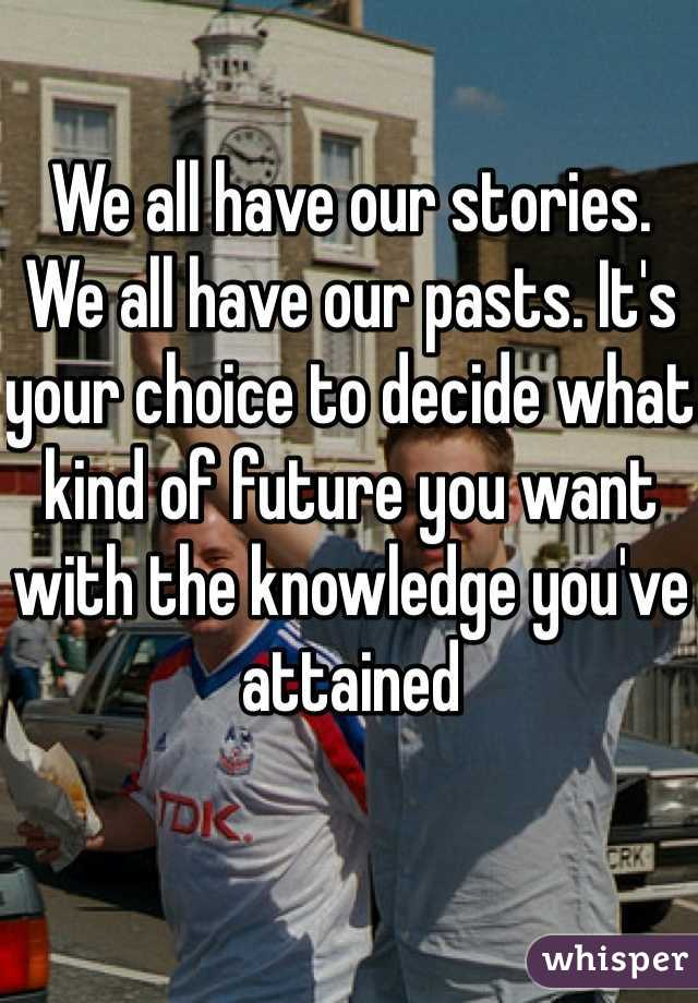 We all have our stories. We all have our pasts. It's your choice to decide what kind of future you want with the knowledge you've attained