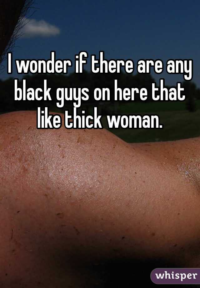I wonder if there are any black guys on here that like thick woman.