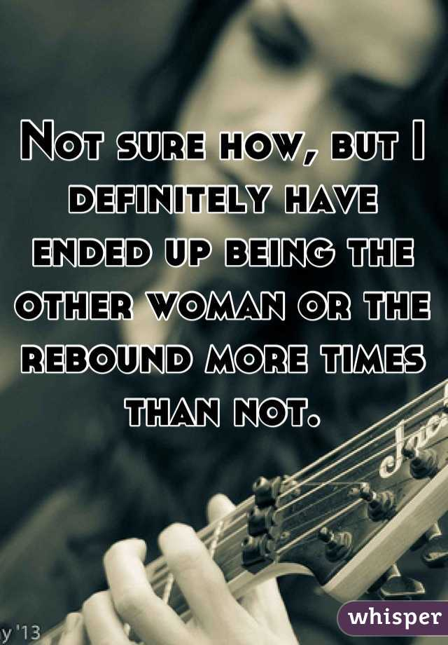 Not sure how, but I definitely have ended up being the other woman or the rebound more times than not.
