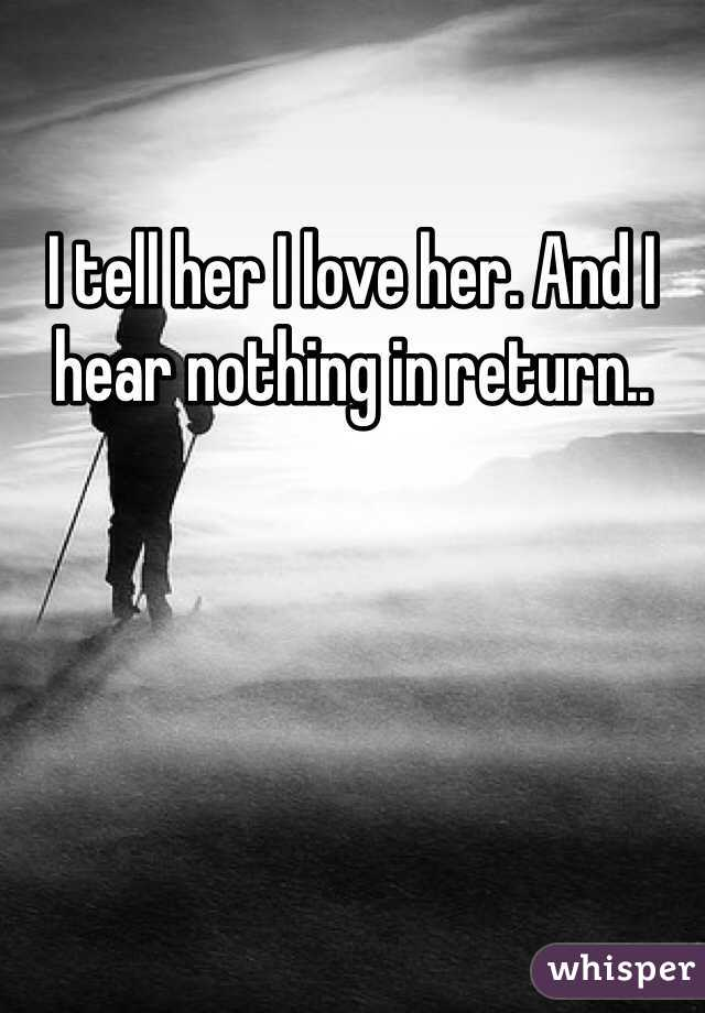 I tell her I love her. And I hear nothing in return..