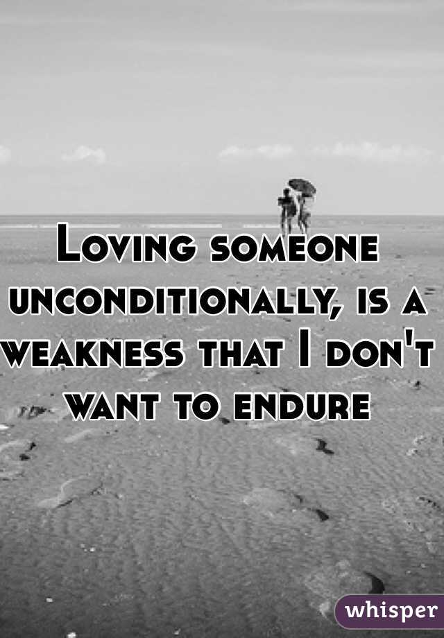 Loving someone unconditionally, is a weakness that I don't want to endure