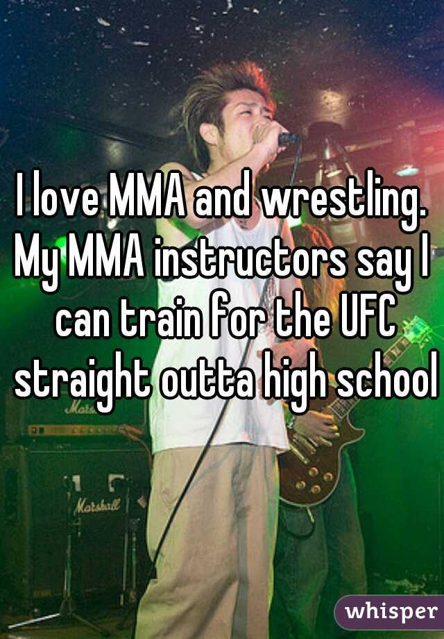 I love MMA and wrestling. My MMA instructors say I  can train for the UFC straight outta high school