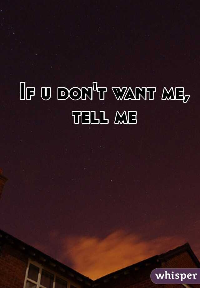If u don't want me, tell me