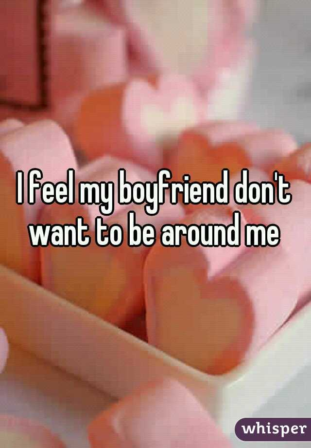 I feel my boyfriend don't want to be around me