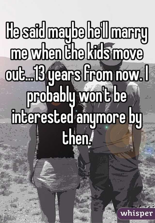 He said maybe he'll marry me when the kids move out...13 years from now. I probably won't be interested anymore by then.