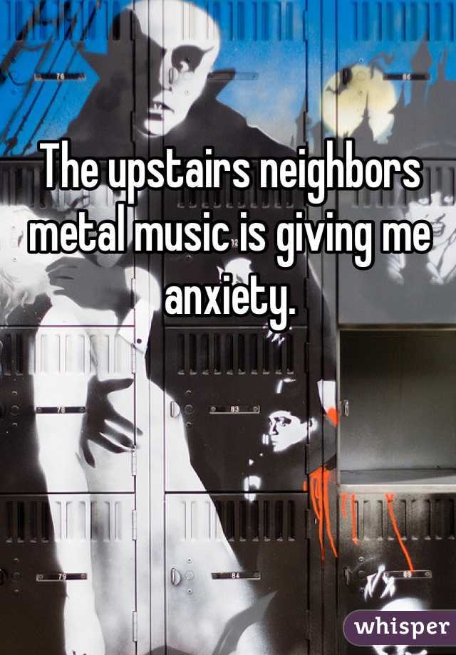 The upstairs neighbors metal music is giving me anxiety.