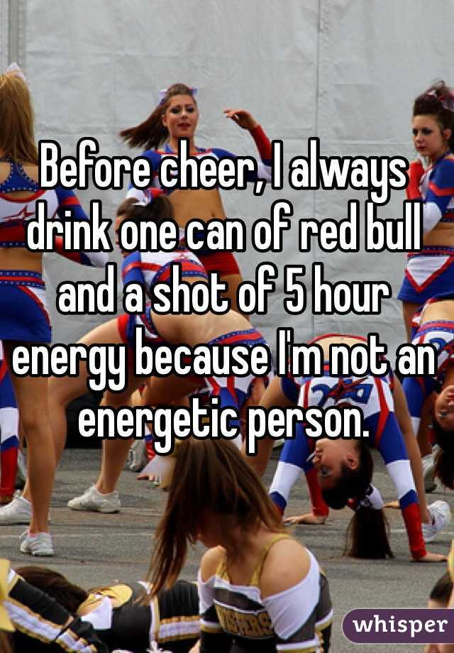 Before cheer, I always drink one can of red bull and a shot of 5 hour energy because I'm not an energetic person.