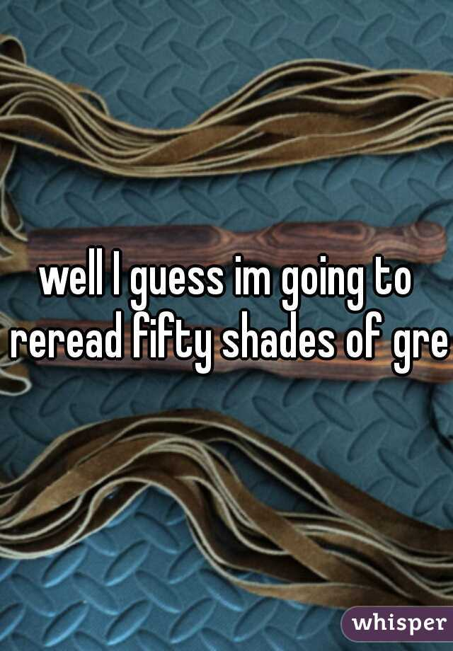 well I guess im going to reread fifty shades of grey