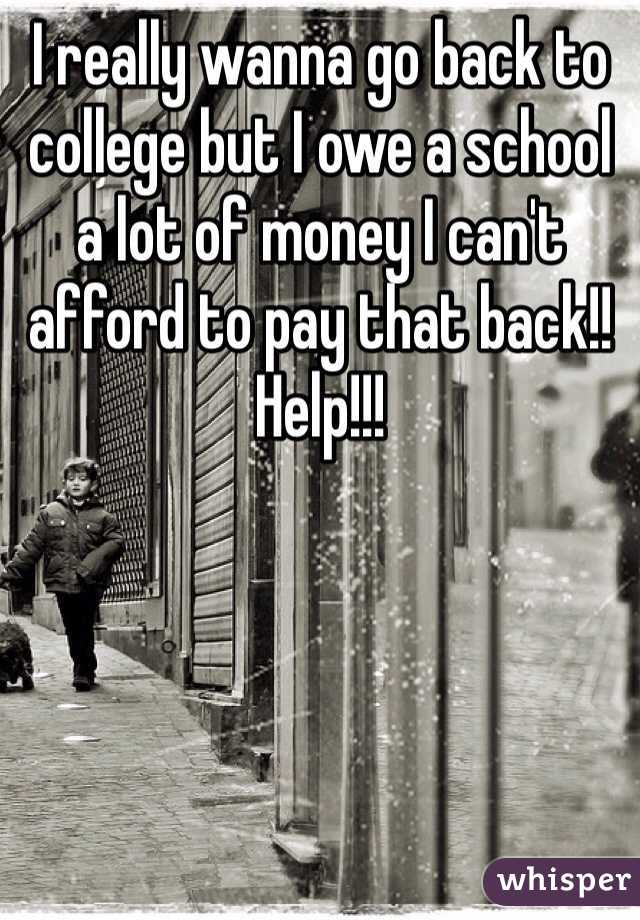 I really wanna go back to college but I owe a school a lot of money I can't afford to pay that back!! Help!!!