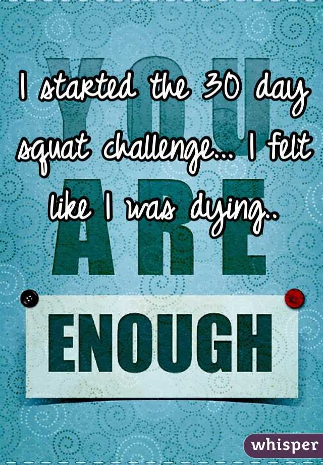I started the 30 day squat challenge... I felt like I was dying..