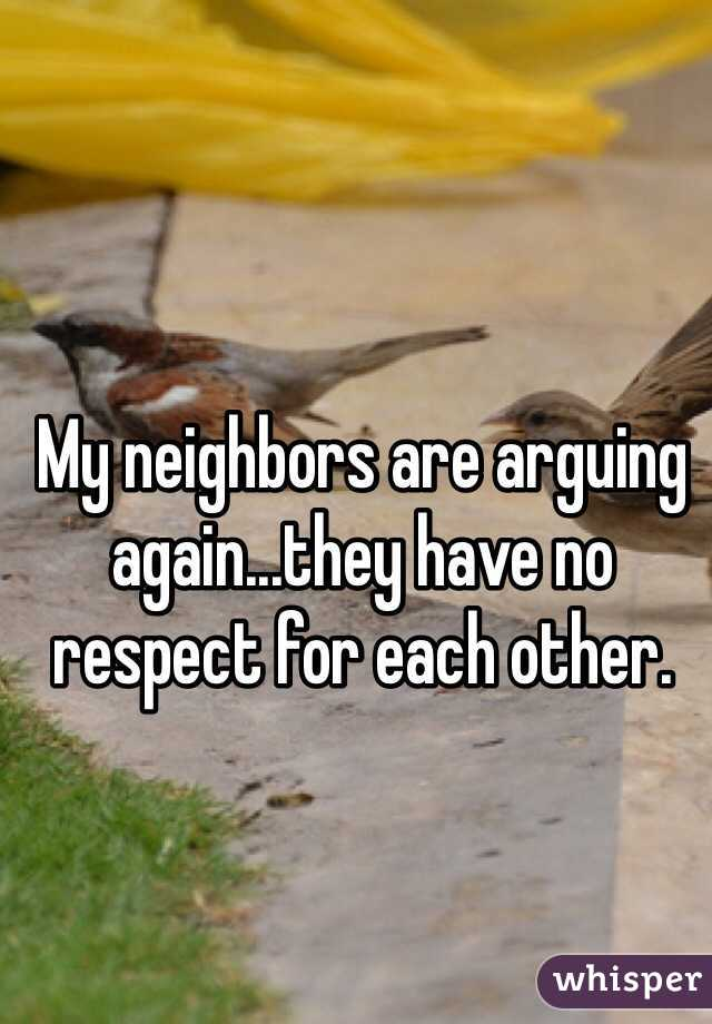 My neighbors are arguing again...they have no respect for each other.