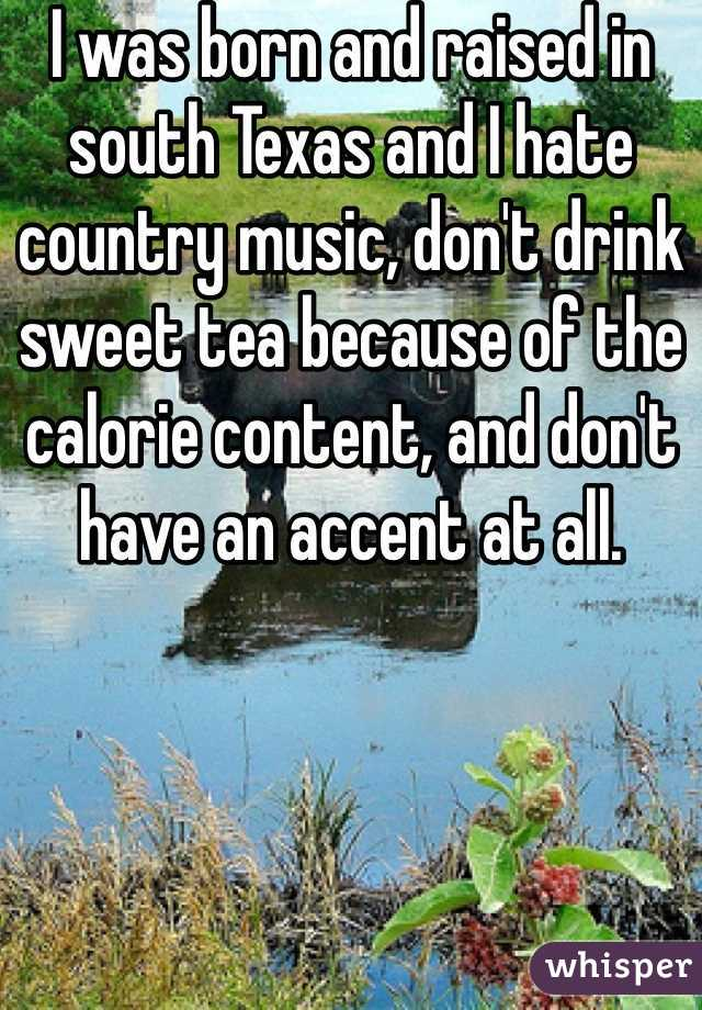 I was born and raised in south Texas and I hate country music, don't drink sweet tea because of the calorie content, and don't have an accent at all.