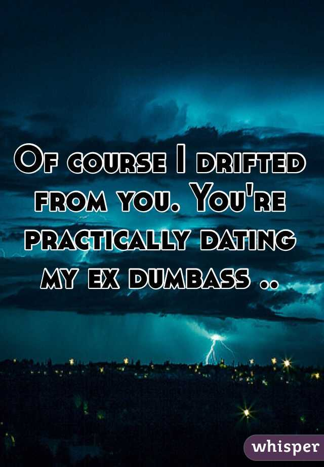 Of course I drifted from you. You're practically dating my ex dumbass ..