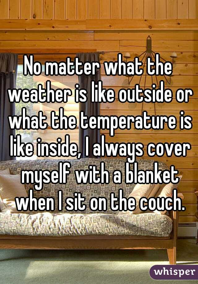No matter what the weather is like outside or what the temperature is like inside, I always cover myself with a blanket when I sit on the couch.