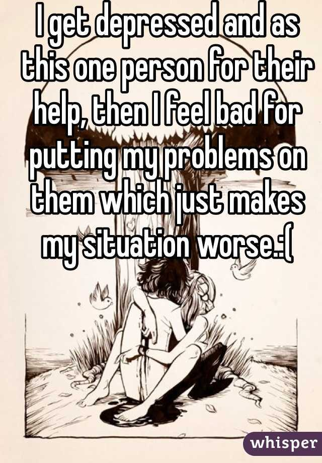 I get depressed and as this one person for their help, then I feel bad for putting my problems on them which just makes my situation worse.:(