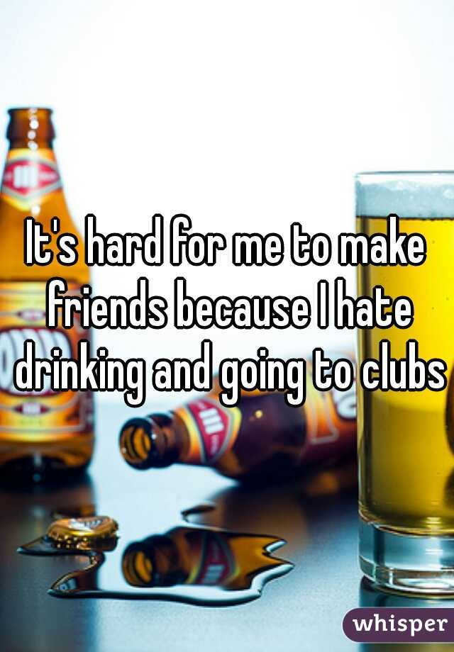 It's hard for me to make friends because I hate drinking and going to clubs