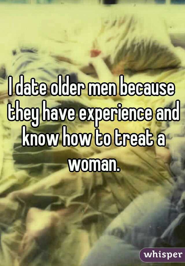 I date older men because they have experience and know how to treat a woman.