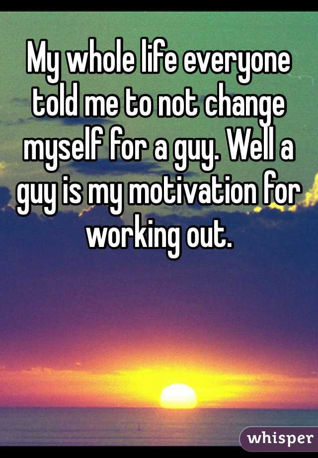 My whole life everyone told me to not change myself for a guy. Well a guy is my motivation for working out.