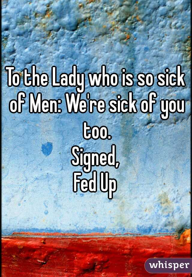 To the Lady who is so sick of Men: We're sick of you too. Signed, Fed Up