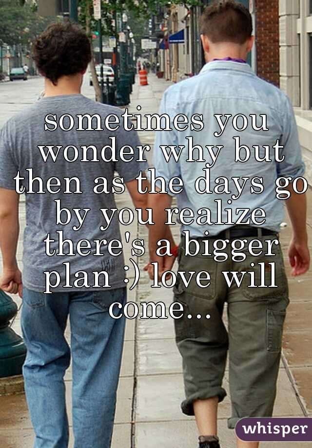 sometimes you wonder why but then as the days go by you realize there's a bigger plan :) love will come...