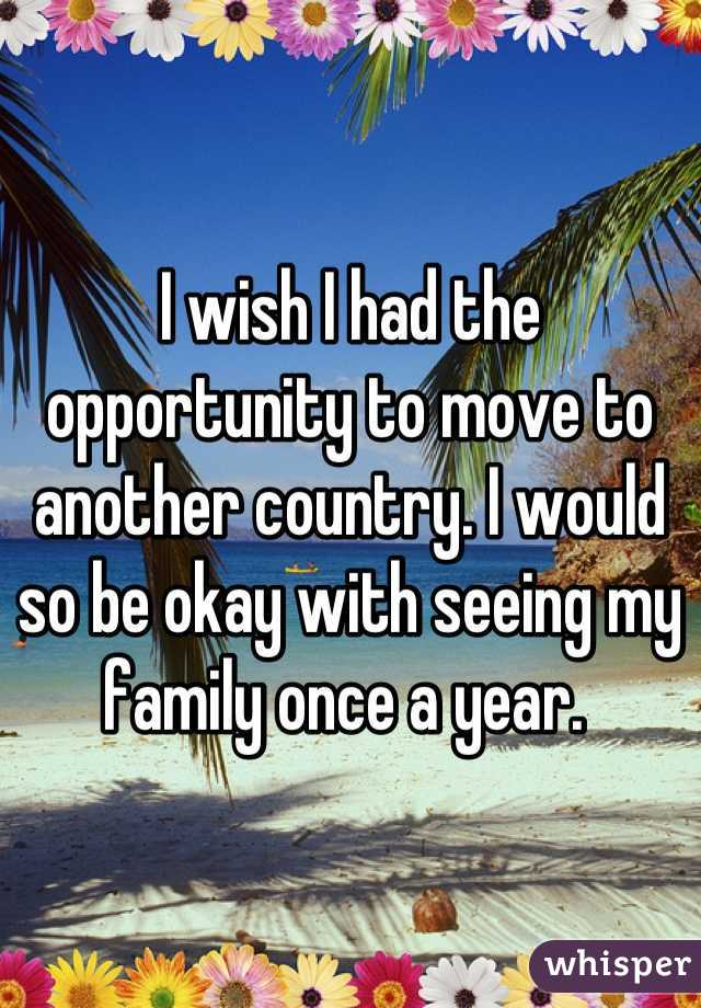 I wish I had the opportunity to move to another country. I would so be okay with seeing my family once a year.