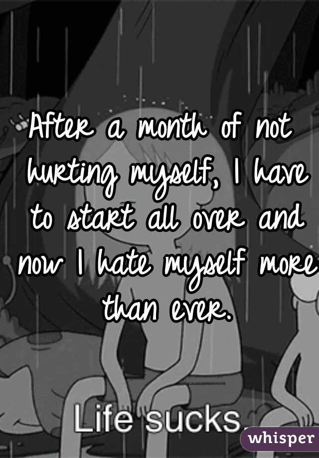 After a month of not hurting myself, I have to start all over and now I hate myself more than ever.