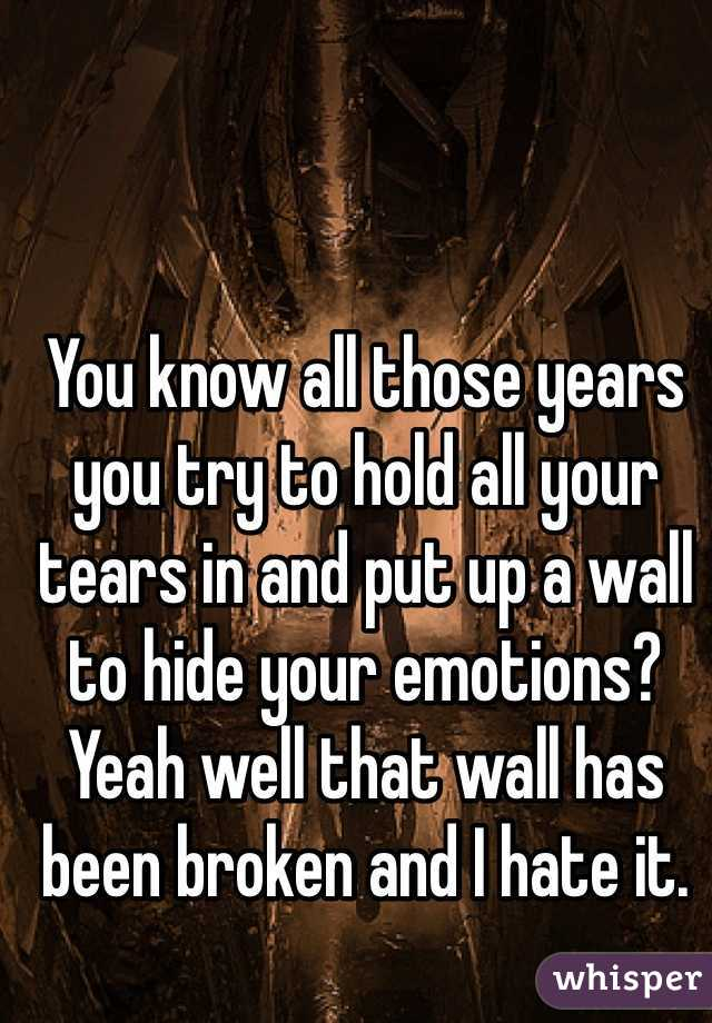 You know all those years you try to hold all your tears in and put up a wall to hide your emotions? Yeah well that wall has been broken and I hate it.