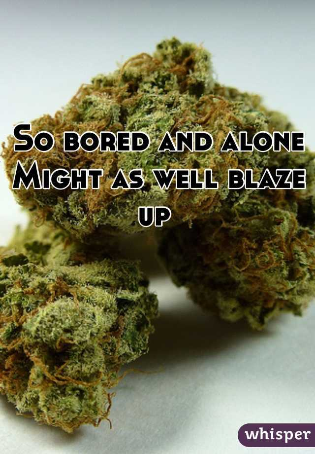 So bored and alone Might as well blaze up
