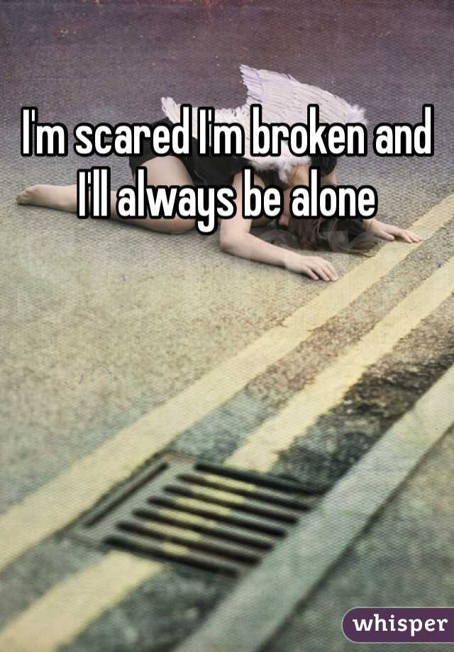 I'm scared I'm broken and I'll always be alone