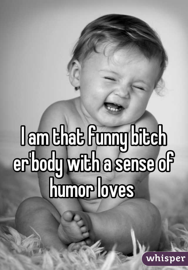 I am that funny bitch er'body with a sense of humor loves
