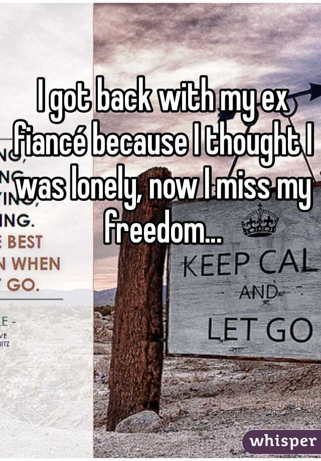 I got back with my ex fiancé because I thought I was lonely, now I miss my freedom...