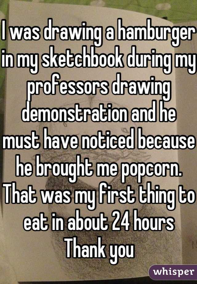 I was drawing a hamburger in my sketchbook during my professors drawing demonstration and he must have noticed because he brought me popcorn. That was my first thing to eat in about 24 hours Thank you