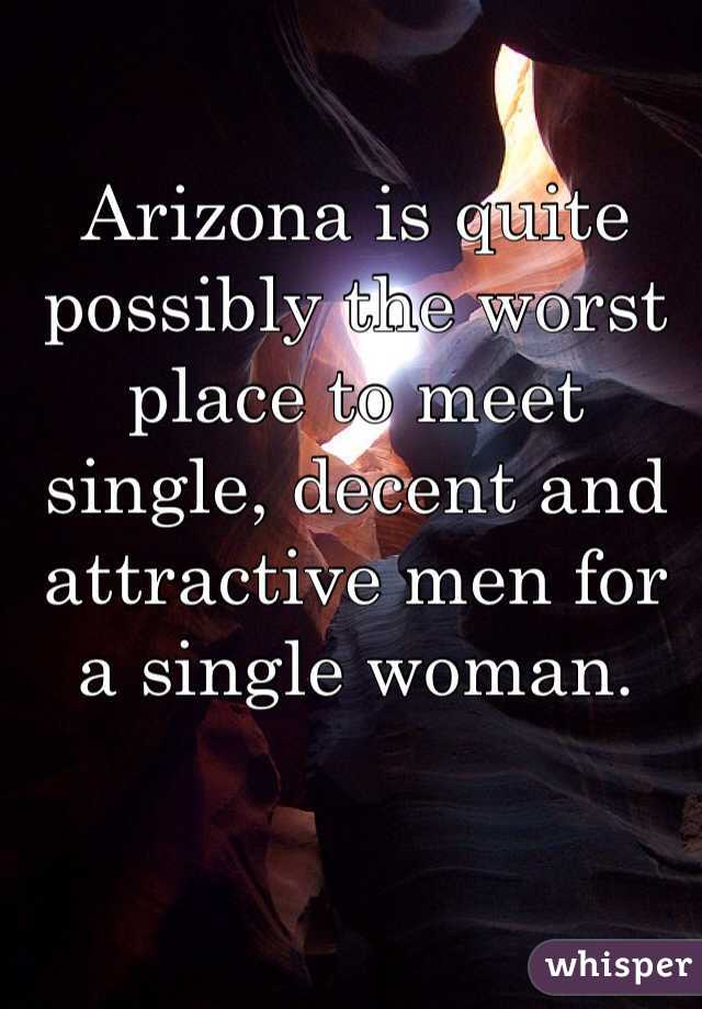 Arizona is quite possibly the worst place to meet single, decent and attractive men for a single woman.