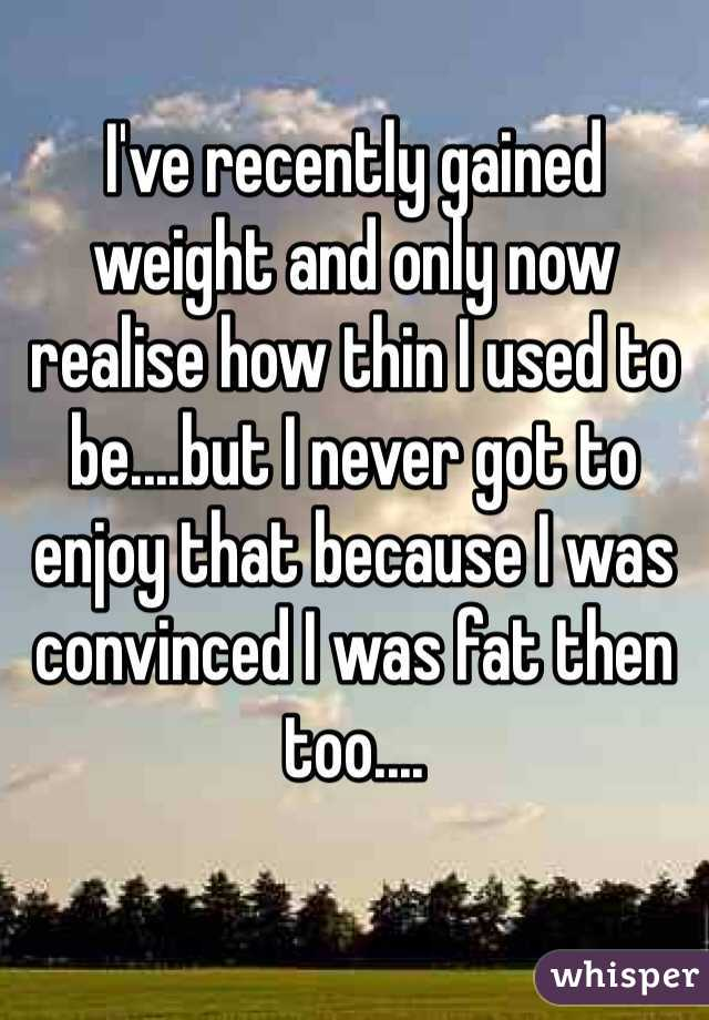 I've recently gained weight and only now realise how thin I used to be....but I never got to enjoy that because I was convinced I was fat then too....