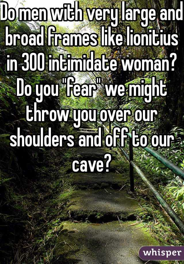 """Do men with very large and broad frames like lionitius  in 300 intimidate woman? Do you """"fear"""" we might throw you over our shoulders and off to our cave?"""