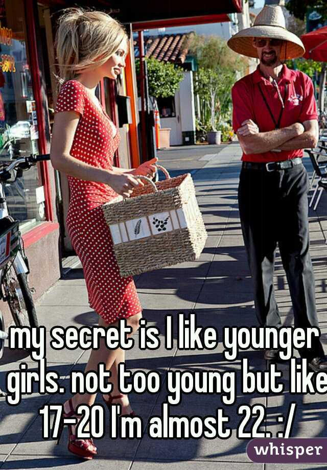 my secret is I like younger girls. not too young but like 17-20 I'm almost 22. :/