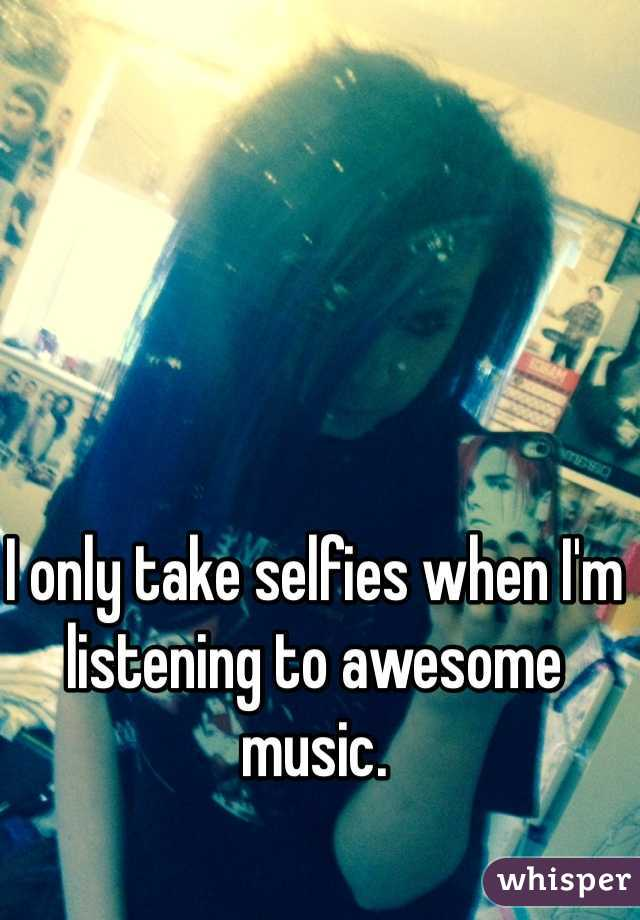 I only take selfies when I'm listening to awesome music.